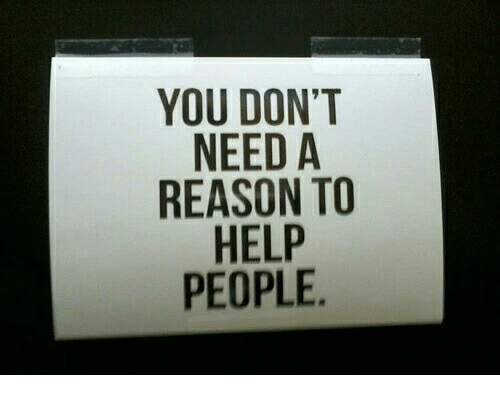 """Help, Reason, and You: YOU DON""""T  NEED A  REASON TO  HELP  PEOPLE"""