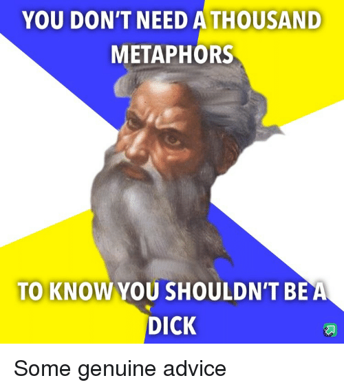 metaphors: YOU DON'T NEED ATHOUSAND  METAPHORS  TO KNOW YOU SHOULDN'T BEA  DICK Some genuine advice