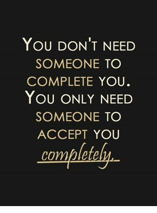 Accept, You, and Someone: YOU DON'T NEED  SOMEONE TO  COMPLETE YOU  YOU ONLY NEED  SOMEONE TO  ACCEPT YOU  completel