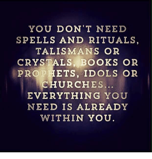 Church, Dank Memes, and Talisman: YOU DON'T NEED  SPELLS AND RITUALS  TALISMAN S OR  CRYSTALS BOOKS OR  PROPHETS, IDOLS OR  CHURCHES  EVERYTHING YOU  NEED IS ALREADY  WITHIN YOU