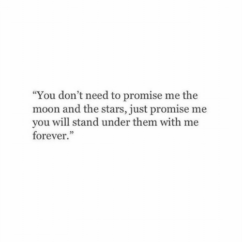 "Forever, Moon, and Stars: ""You don't need to promise me the  moon and the stars, just promise me  you will stand under them with me  forever."""