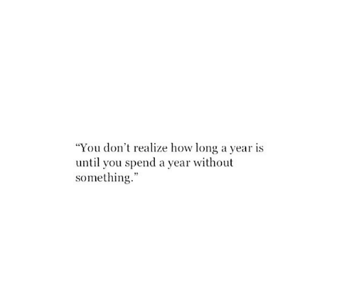 """How, You, and Realize: """"You don't realize how long a year is  until you spend a year without  something."""""""