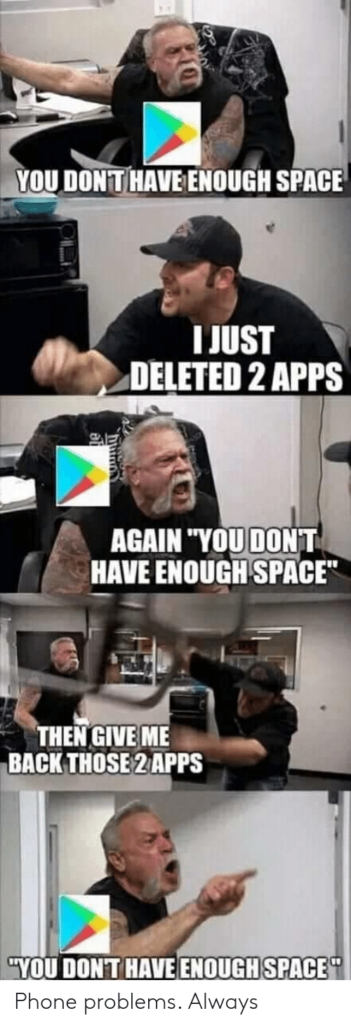 "Phone, Apps, and Space: YOU DONTHAVE ENOUGH SPACE  I JUST  DELETED 2 APPS  AGAIN ""YOU DONT  HAVE ENOUGH SPACE  THEN GIVE ME  BACK THOSE 2 APPS  YOU DONT HAVE ENOUGHSPACE Phone problems. Always"