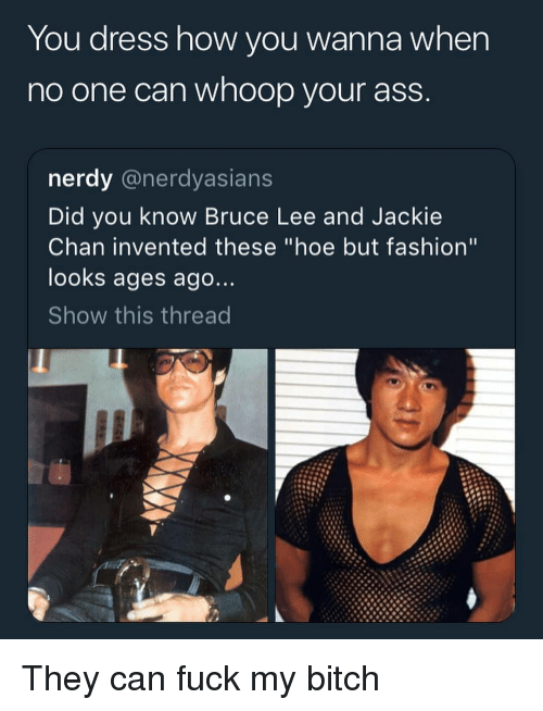 """Ass, Bitch, and Fashion: You dress how you wanna when  no one can whoop your ass  nerdy @nerdyasians  Did you know Bruce Lee and Jackie  Chan invented these """"hoe but fashion""""  looks ages ago  Show this thread They can fuck my bitch"""