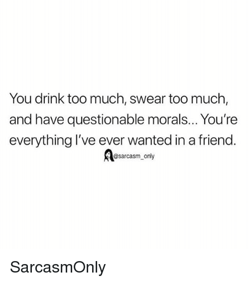Funny, Memes, and Too Much: You drink too much, swear too much  and have questionable morals... You're  everything l've ever wanted in a friend  sarcasm only SarcasmOnly