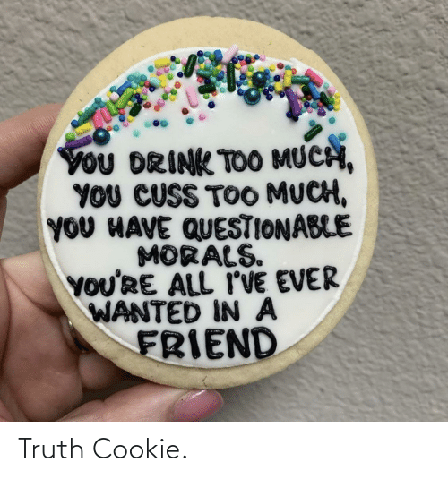 much: YoU DRINK TOO MUCH,  YOU CUSS TOO MUCH,  YOU HAVE QUESTIONABLE  MORALS.  YOU'RE ALL I'VE EVER  WANTED IN A  FRIEND Truth Cookie.