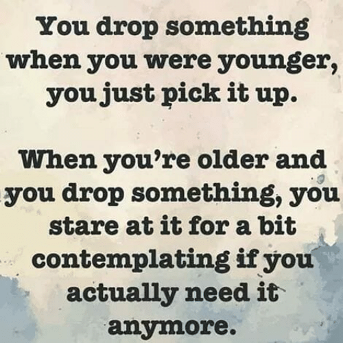 Memes, 🤖, and You: You drop something  when you were younger,  youjust pick it up.  When you're older and  you drop something, you  stare at it for a bit  contemplating ifyou  actually need it  anymore.