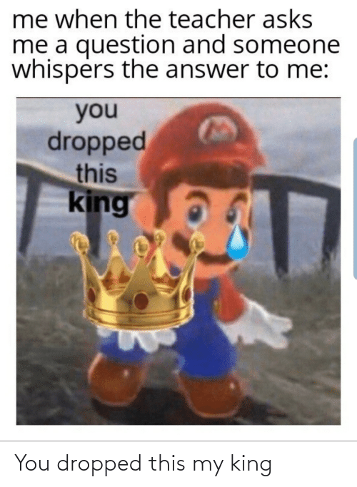 Dropped: You dropped this my king
