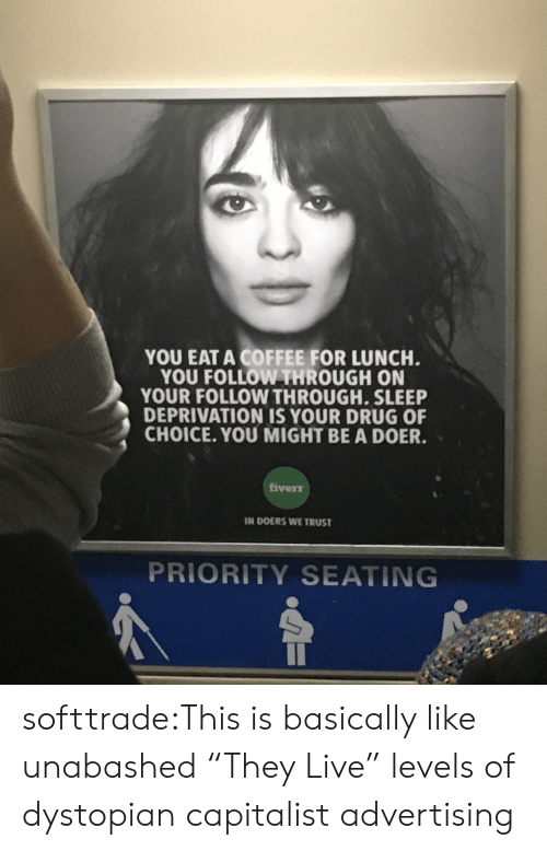 """sleep deprivation: YOU EAT A COFFEE FOR LUNCH  YOU FOLLOW THROUGH ON  YOUR FOLLOW THROUGH. SLEEP  DEPRIVATION IS YOUR DRUG OF  CHOICE. YOU MIGHT BE A DOER.  iverr  IN DOERS WE TRUST  PRIORITY SEATING softtrade:This is basically like unabashed """"They Live"""" levels of dystopian capitalist advertising"""