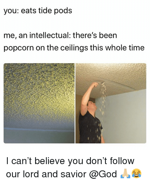 God, Memes, and Popcorn: you: eats tide pods  me, an intellectual: there's been  popcorn on the ceilings this whole time I can't believe you don't follow our lord and savior @God 🙏🏼😂