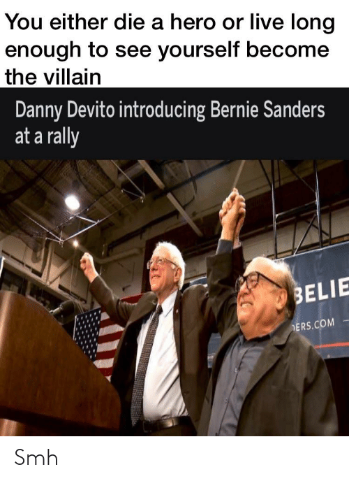 ders: You either die a hero or live long  enough to see yourself become  the villain  Danny Devito introducing Bernie Sanders  at a rally  BELIE  DERS.COM Smh