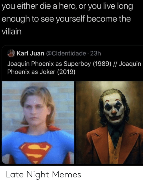 Joker, Memes, and Live: you either die a hero, or you live long  enough to see yourself become the  villain  Karl Juan @Cldentidade- 23h  Joaquin Phoenix as Superboy (1989) // Joaquin  Phoenix as Joker (2019) Late Night Memes