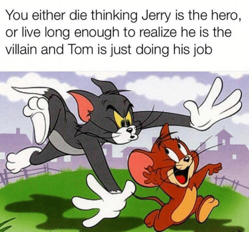 Dank, Live, and Villain: You either die thinking Jerry is the hero,  or live long enough to realize he is the  villain and Tom is just doing his job
