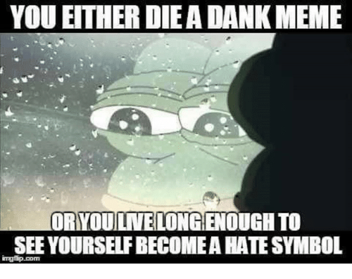 Hate Symbol: YOU EITHER DIEADANKMEME  ORYOUILNELONGENOUGH TO  SEE YOURSELFBECOMEA HATE SYMBOL  imgflip com