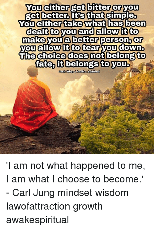 Memes, Fate, and Wisdom: You either get bitter or you  get better. It's that simple.  You eithertake what has beern  dealt to you and allow it to  make you a better person, Or  you allow it to tear you down  ihe Choice does not belongto  fate it belongs to you  Josh ShippllAwake Spiritual 'I am not what happened to me, I am what I choose to become.' - Carl Jung mindset wisdom lawofattraction growth awakespiritual