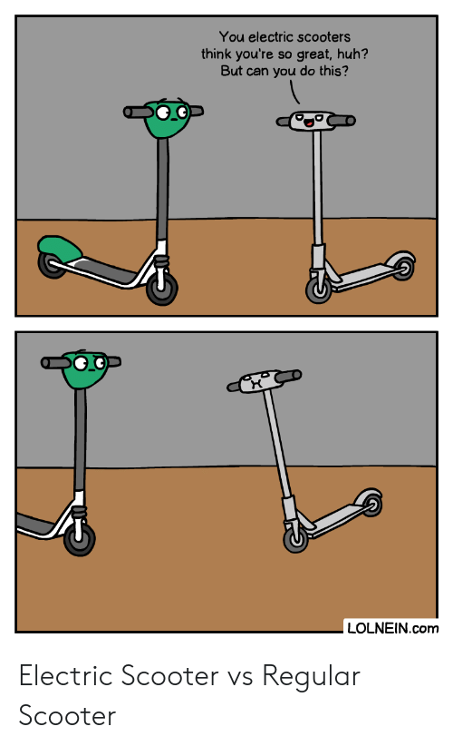 Huh, Scooter, and Com: You electric scooters  think you're  But can you do this?  great,huh?  SO  LOLNEIN.com Electric Scooter vs Regular Scooter