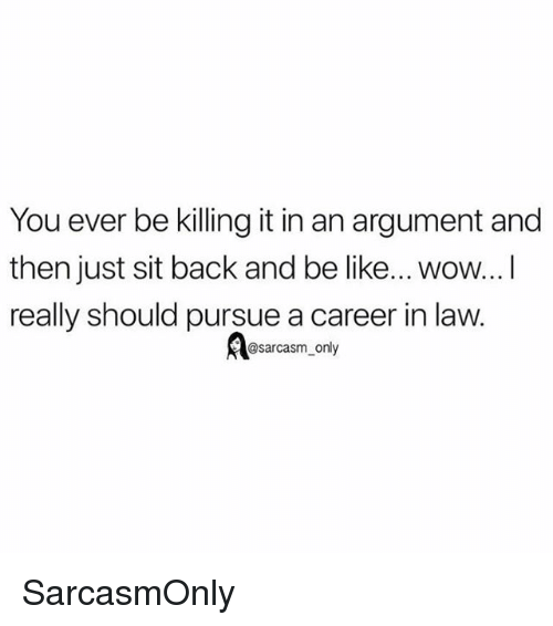 Be Like, Funny, and Memes: You ever be killing it in an argument and  then just sit back and be like... wow...I  really should pursue a career in law.  ABsarcasm only SarcasmOnly