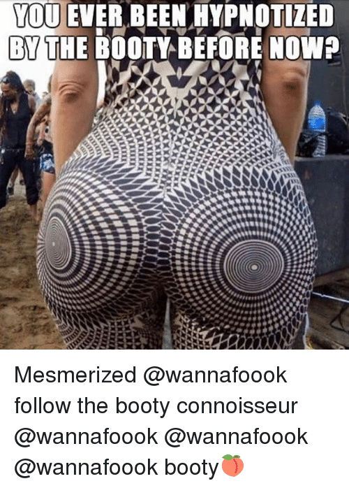 connoisseur: YOU EVER BEEN HYPNOTIZED  BYTHE BOOTY BEFORE NOWP Mesmerized @wannafoook follow the booty connoisseur @wannafoook @wannafoook @wannafoook booty🍑