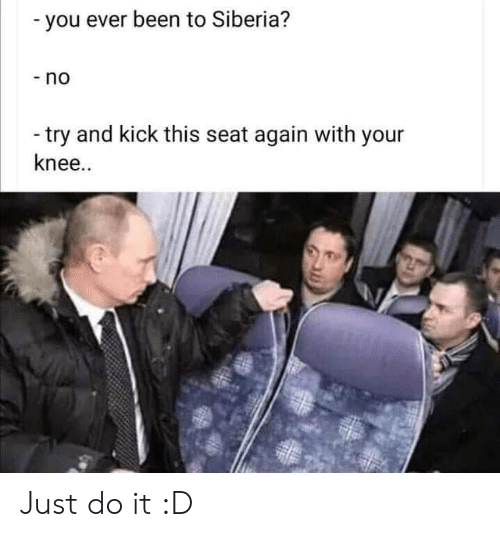 Just do it: -you ever been to Siberia?  -no  -try and kick this seat again with your  knee.. Just do it :D