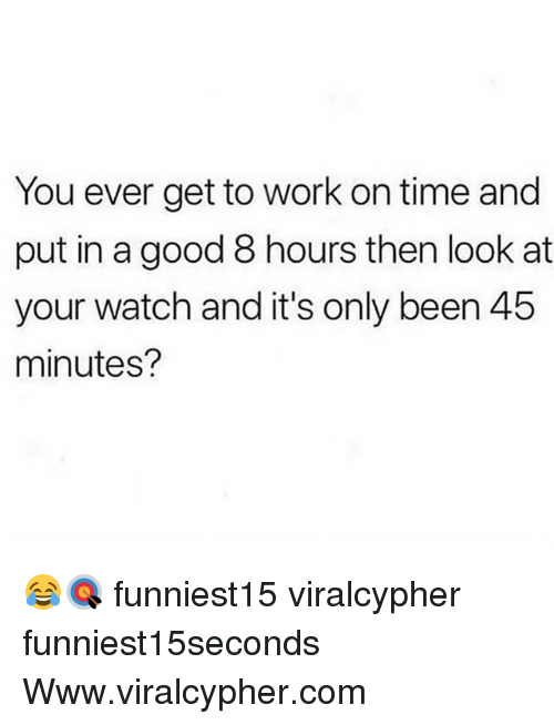 Funny, Work, and Good: You ever get to work on time and  put in a good 8 hours then look at  your watch and it's only been 45  minutes? 😂🎯 funniest15 viralcypher funniest15seconds Www.viralcypher.com