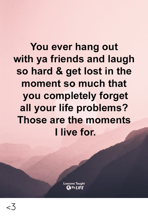 Friends, Life, and Memes: You ever hang out  with ya friends and laugh  so hard & get lost in the  moment so much that  you completely forget  all your life problems?  Those are the moments  l live for.  Lessons Taught  By LIFE <3