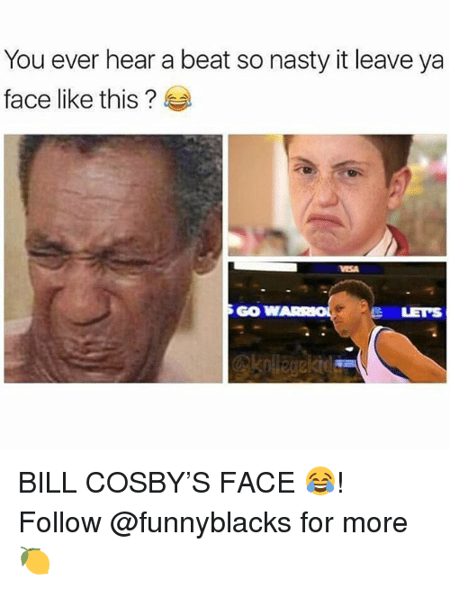 gow: You ever hear a beat so nasty it leave ya  face like this?  GOW  LETS BILL COSBY'S FACE 😂! Follow @funnyblacks for more 🍋