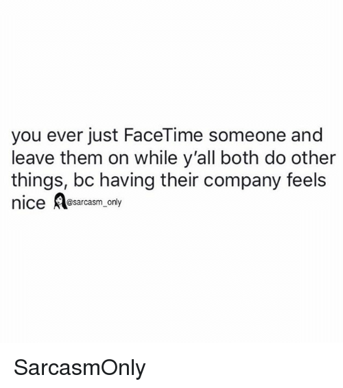 Facetime, Funny, and Memes: you ever just FaceTime someone and  leave them on while y'all both do other  things, bc having their company feels  nice sarcasm only SarcasmOnly