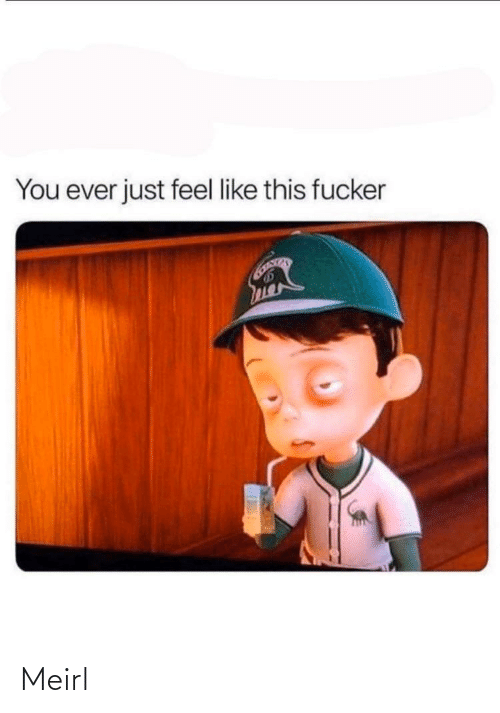 MeIRL, You, and This: You ever just feel like this fucker Meirl