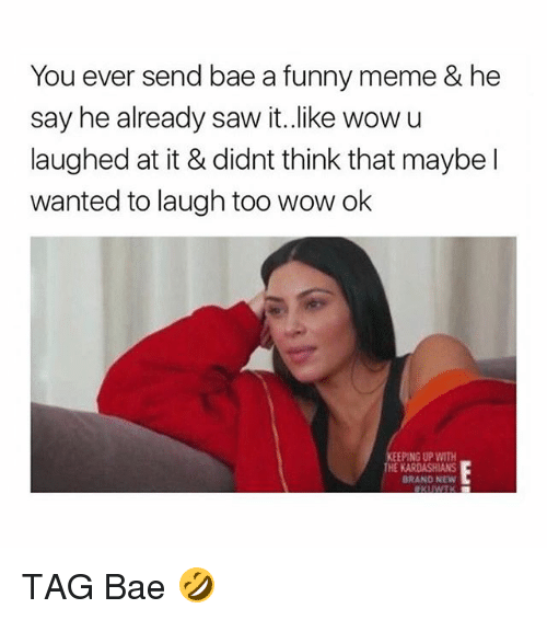 Bae, Funny, and Kardashians: You ever send bae a funny meme & he  say he already saw it.like wow u  laughed at it & didnt think that maybe l  wanted to laugh too wow ok  EEPING UP WITH  HE KARDASHIANS  BRANO NEW TAG Bae 🤣