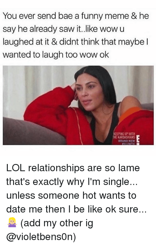 Bae, Be Like, and Funny: You ever send bae a funny meme & he  say he already saw it.like wow u  laughed at it & didnt think that maybe l  wanted to laugh too wow ok  EPING UP WITH  BRANO NEW LOL relationships are so lame that's exactly why I'm single... unless someone hot wants to date me then I be like ok sure... 🤷🏼‍♀️ (add my other ig @violetbens0n)