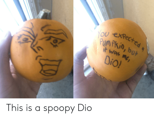 Dio, You, and It Was Me Dio: YOU expected  Pum Pkin, but  it was me  DiO! This is a spoopy Dio