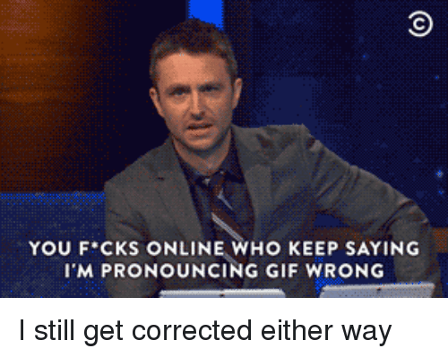 Gif, Who, and Online: YOU F CKS ONLINE WHO KEEP SAYING  I'M PRONOUNCING GIF WRONG I still get corrected either way