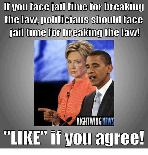 """Jail, Memes, and News: you face jail time for breaking  the law. Doliticians should face  all time for ureaking the law!  RIGHT WING  NEWS  """"LIKE"""" if you agree!"""