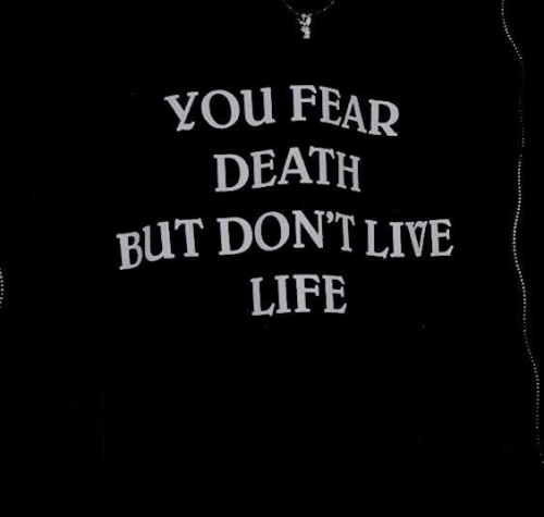 Life, Death, and Live: YOu FEAR  DEATH  BUT DONT LIVE  LIFE  ...-