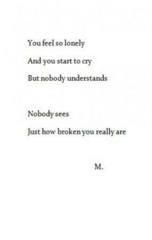 How, Cry, and You: You feel so lonely  And you start to cry  But nobody understands  Nobody sees  Just how broken you really are  M.