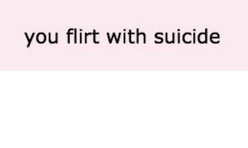 Suicide, You, and Flirt: you flirt with suicide