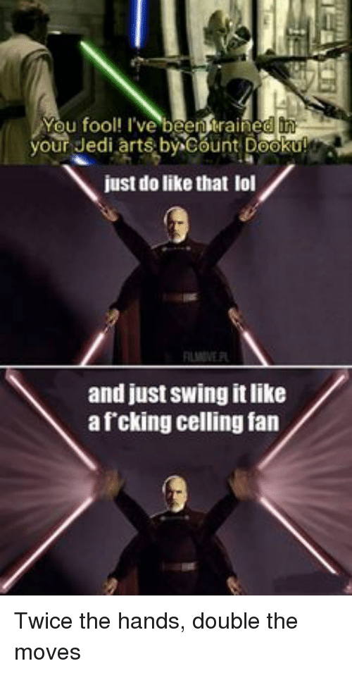 Af, Jedi, and Lol: You fool! I've beenteraine  our Jedi arts by^cbunt Dooku?g  just do like that lol  and just swing it like  af cking celling fan