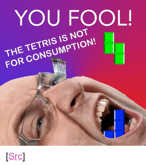 "Tetris: YOU FOOL  THE TETRIS IS NOT  FOR CONSUMPTION! <p>[<a href=""https://www.reddit.com/r/surrealmemes/comments/8c4nae/te%D1%82%D1%8F%C4%B1s_%C4%B1s_a_s%C3%A7ou%C9%B9g%C9%99_on_our_soc%C4%B1ety/"">Src</a>]</p>"