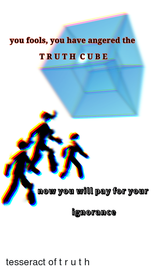 Ignorance, Truth, and Cube: you fools, you have angered the  TRUTH CUBE  now yon will pay for your  ignorance <p>tesseract of  t r u t h</p>