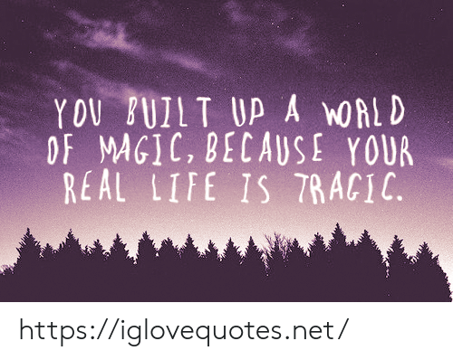 Life, Magic, and Net: YOU FUILT UP A OALD  OF MAGIC, BECAUSE YOUR  REAL LIFE IS T7RACIC https://iglovequotes.net/