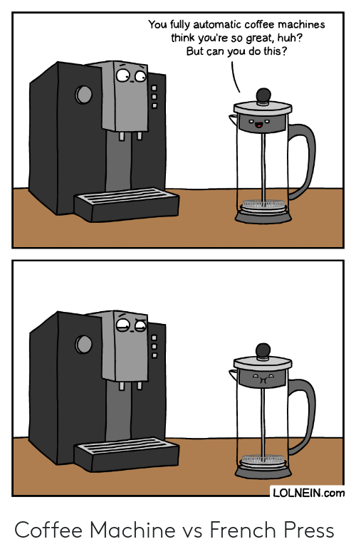 auto: You fully automatic coffee machines  think you're so great, huh?  But can you do this?  auto  LOLNEIN.com  O00 Coffee Machine vs French Press