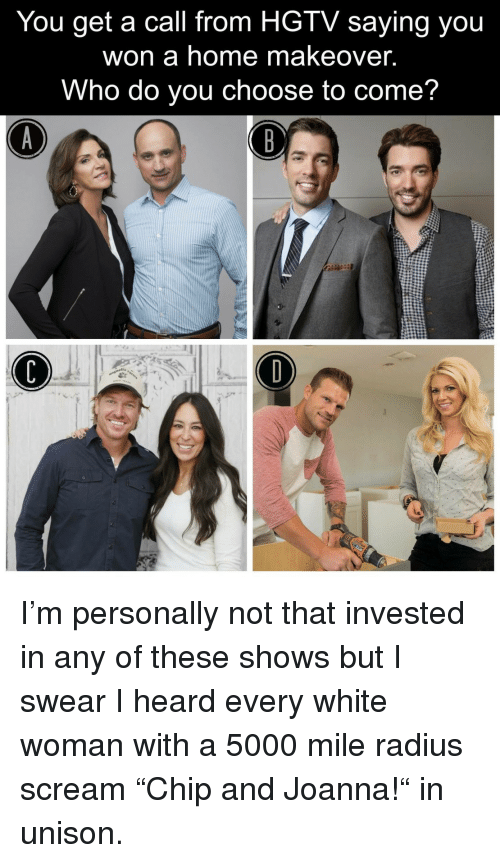 "Scream, Hgtv, and Home: You get a call from HGTV saying you  won a home makeover.  Who do you choose to come? <p>I'm personally not that invested in any of these shows but I swear I heard every white woman with a 5000 mile radius scream ""Chip and Joanna!"" in unison.</p>"