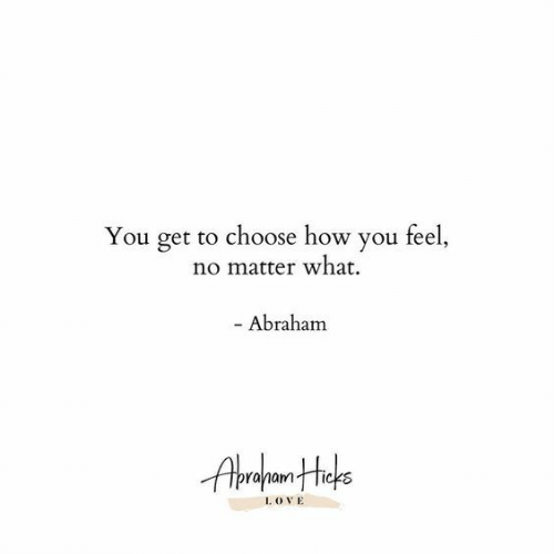 Abraham, How, and You: You get to choose how you feel,  no matter what  - Abraham  I. OVE