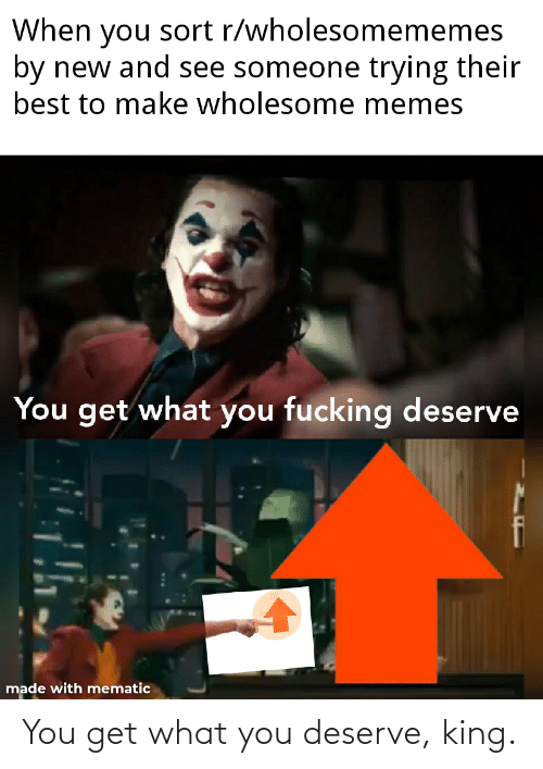 You Get: You get what you deserve, king.