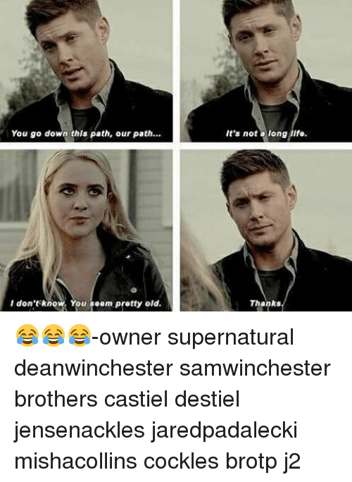 Cockle: You go down this path, our path...  I don't know. You seem pretty old.  It's not a long  life.  Thanks 😂😂😂-owner supernatural deanwinchester samwinchester brothers castiel destiel jensenackles jaredpadalecki mishacollins cockles brotp j2