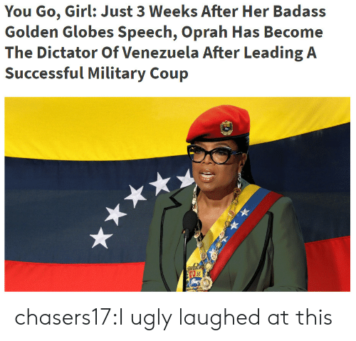 Golden Globes: You Go, Girl: Just 3 Weeks After Her Badass  Golden Globes Speech, Oprah Has Become  The Dictator Of Venezuela After Leading A chasers17:I ugly laughed at this