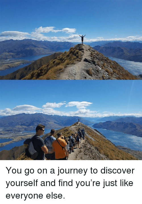 Dank, Journey, and Discover: You go on a journey to discover yourself and find you're just like everyone else.