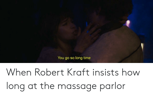 Massage, Time, and How: You go so long time When Robert Kraft insists how long at the massage parlor