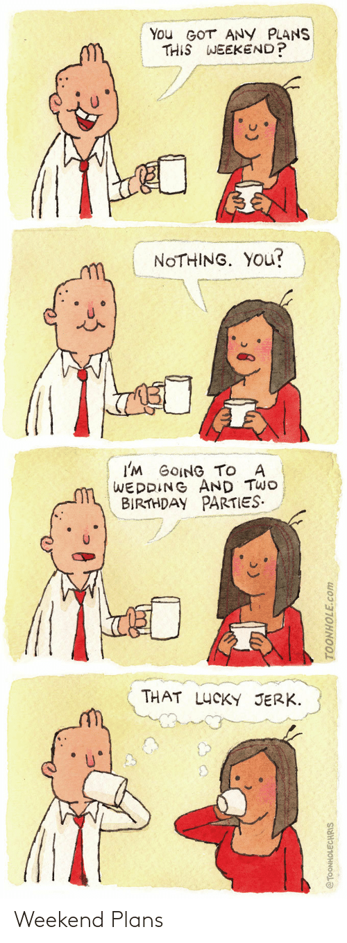 Plans: You GOT ANY PLANS  THIS WEEKEND?  NOTHING. YOU?  I'M GOING TO A  WEDDING AND TWO  BIRTHDAY PARTIES.  THAT LUCKY JERK.  @TOONHOLECHRIS  TOONHOLE.com Weekend Plans