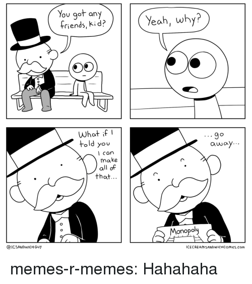 Memes, Tumblr, and Yeah: You got any  triends, ki d?  Yeah, why?  0  What ifI  told you  l can  make  all of  that  Monopol  @ICSANDWICH GUY  CECREAMSANDWICHCOMICS.com memes-r-memes:  Hahahaha